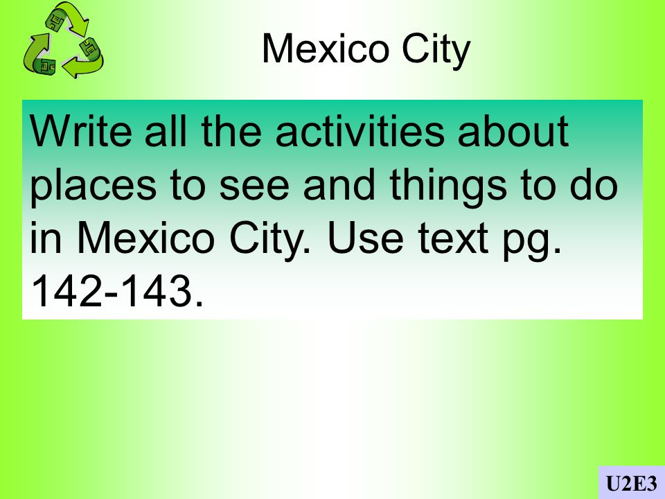 Mexico City Write all the activities about places to see and things to do in Mexico City. Use text pg. 142-143.
