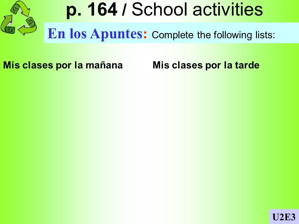 p. 164 / School activities En los Apuntes: Complete the following lists: Mis clases por la mañana Mis clases por la tarde.