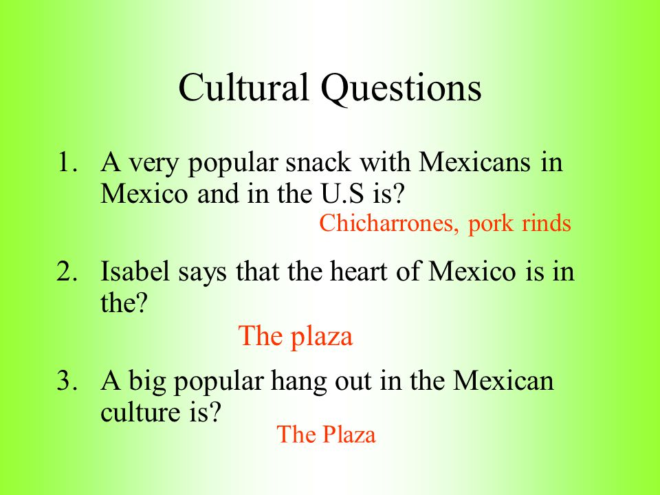 Cultural Questions A very popular snack with Mexicans in Mexico and in the U.S is Isabel says that the heart of Mexico is in the