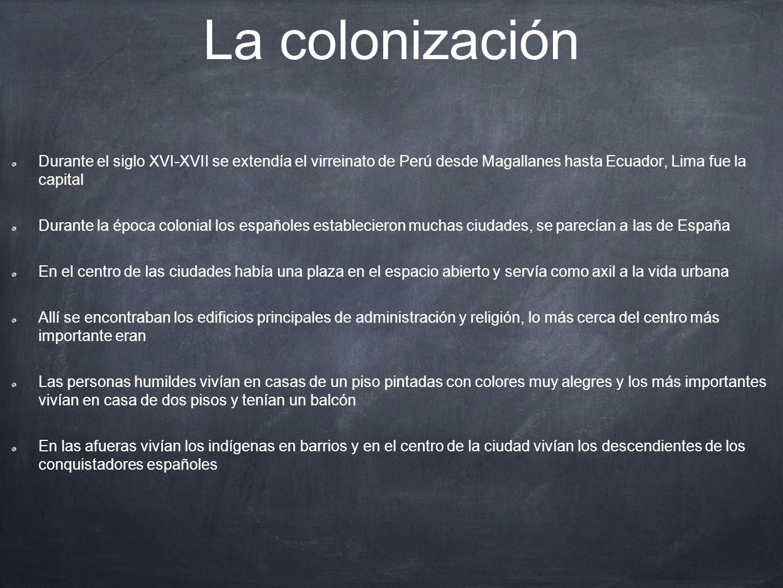 La colonización Durante el siglo XVI-XVII se extendía el virreinato de Perú desde Magallanes hasta Ecuador, Lima fue la capital.