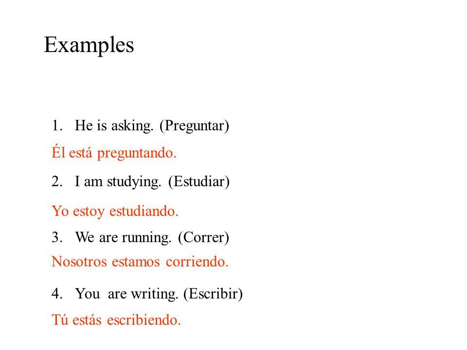 Examples He is asking. (Preguntar) I am studying. (Estudiar)