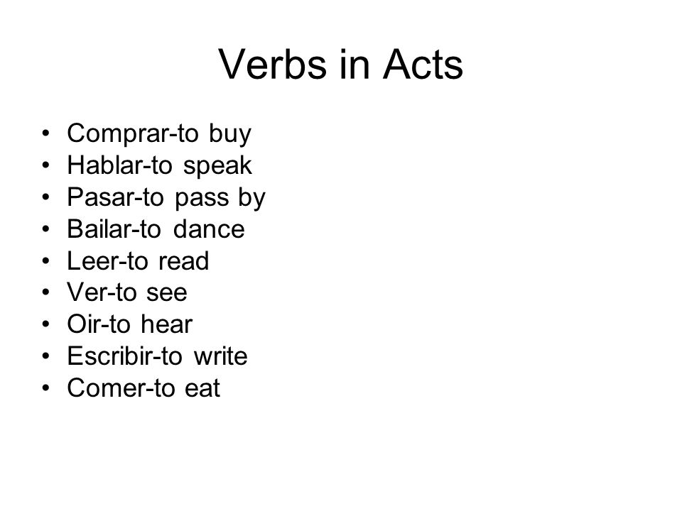 Verbs in Acts Comprar-to buy Hablar-to speak Pasar-to pass by