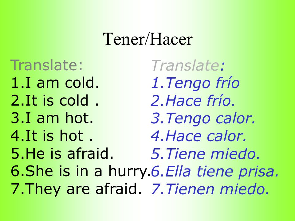 Tener/Hacer Translate: Translate: I am cold. Tengo frío It is cold .