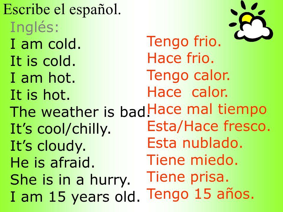 Escribe el español. Inglés: I am cold. Tengo frio. It is cold.