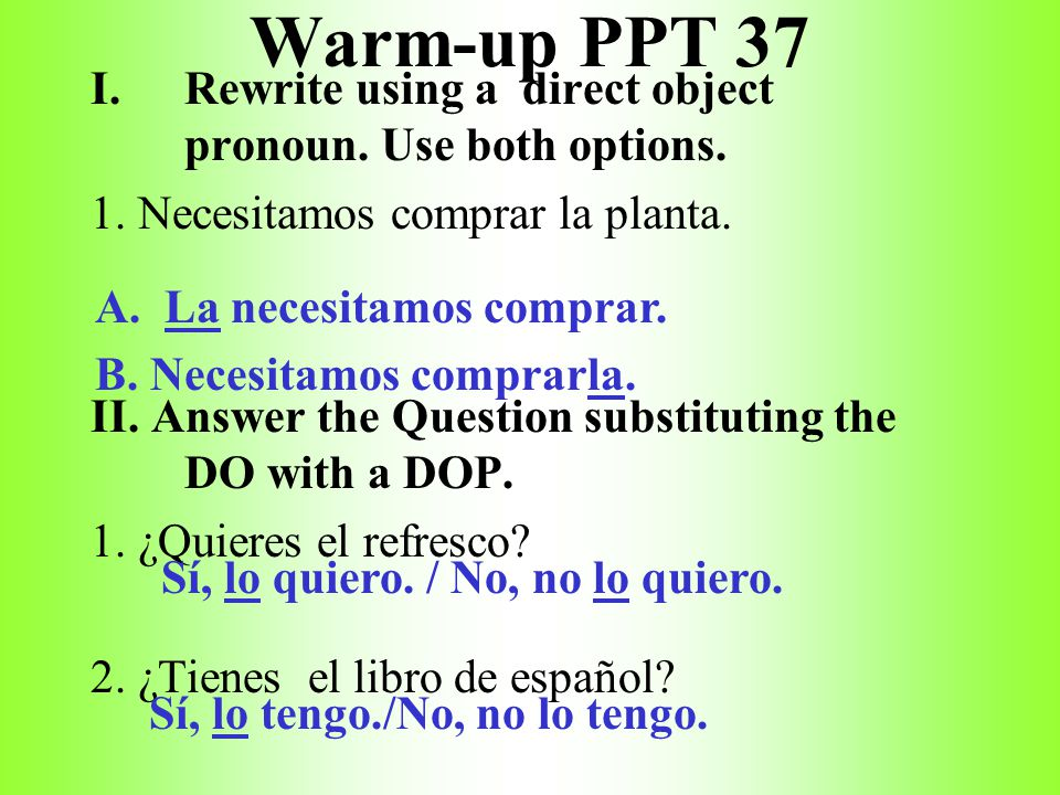 Warm-up PPT 37 Rewrite using a direct object pronoun. Use both options. 1. Necesitamos comprar la planta.