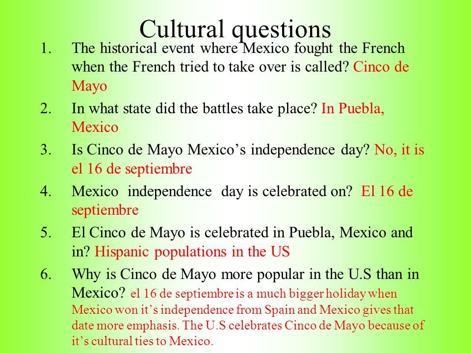 Cultural questions The historical event where Mexico fought the French when the French tried to take over is called Cinco de Mayo.