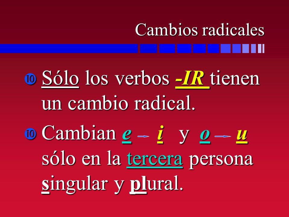 Sólo los verbos -IR tienen un cambio radical.
