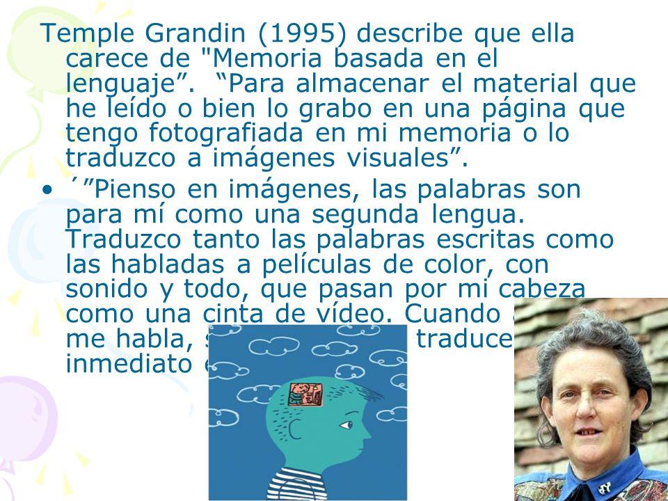 Temple Grandin (1995) describe que ella carece de Memoria basada en el lenguaje . Para almacenar el material que he leído o bien lo grabo en una página que tengo fotografiada en mi memoria o lo traduzco a imágenes visuales .
