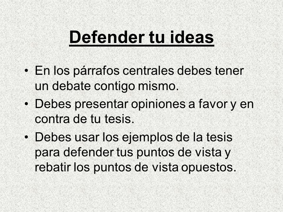 Defender tu ideas En los párrafos centrales debes tener un debate contigo mismo. Debes presentar opiniones a favor y en contra de tu tesis.