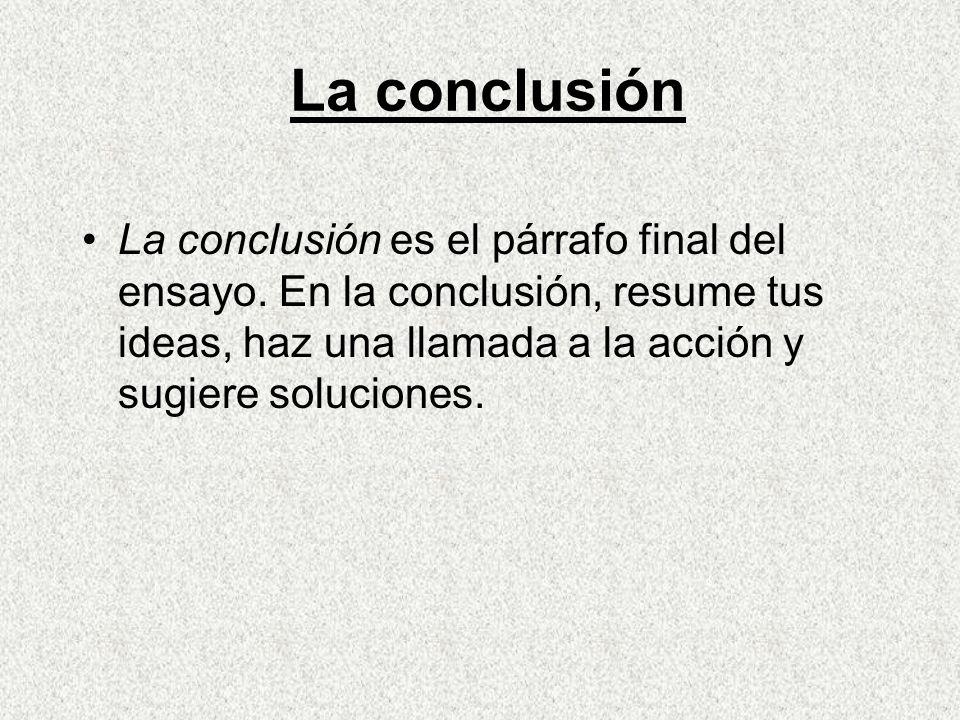 La conclusión La conclusión es el párrafo final del ensayo.