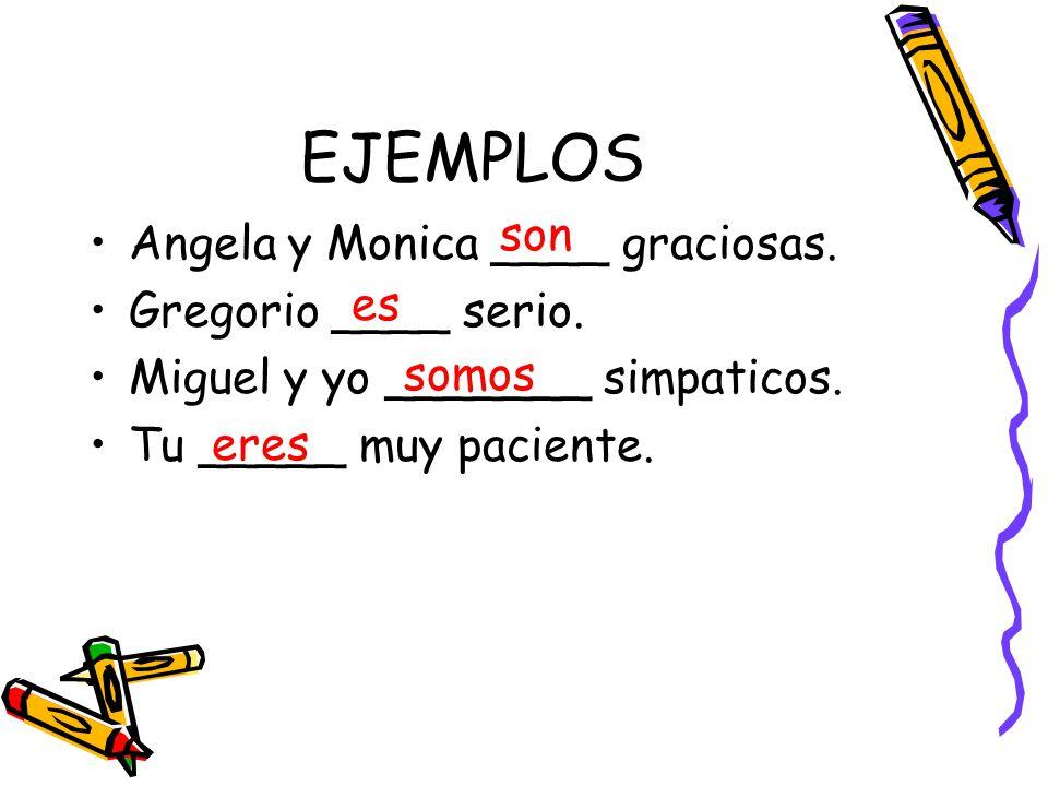 EJEMPLOS son Angela y Monica ____ graciosas. Gregorio ____ serio.
