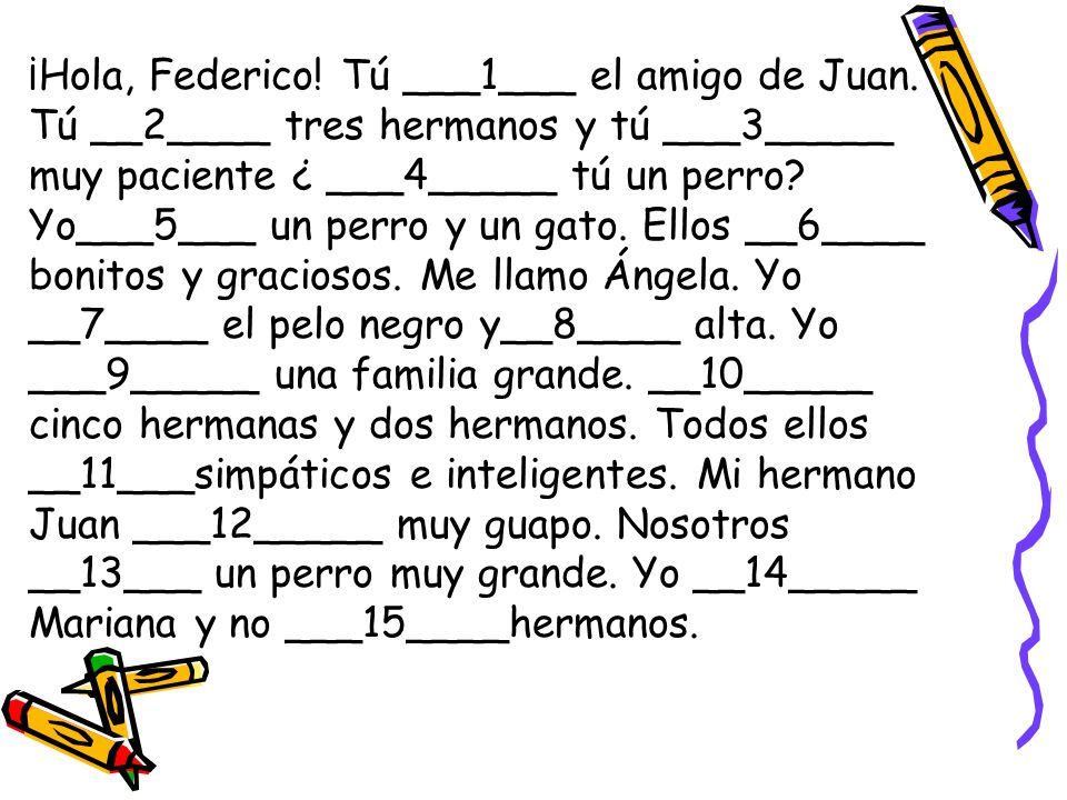 ¡Hola, Federico. Tú ___1___ el amigo de Juan