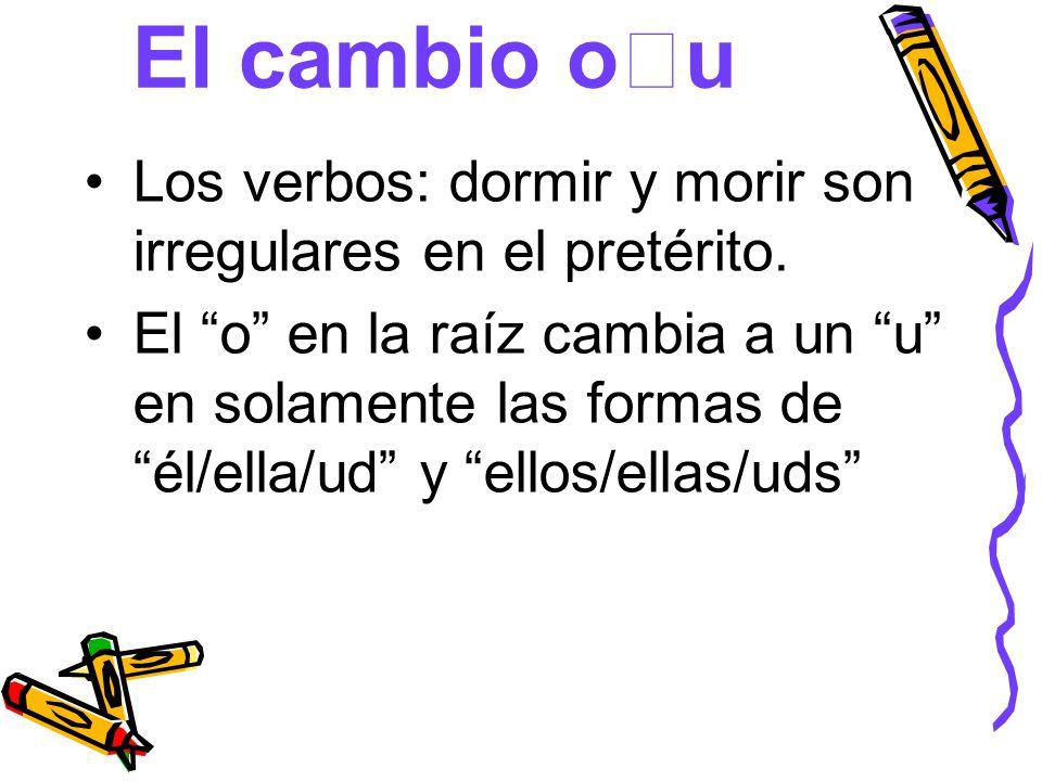 El cambio ou Los verbos: dormir y morir son irregulares en el pretérito.