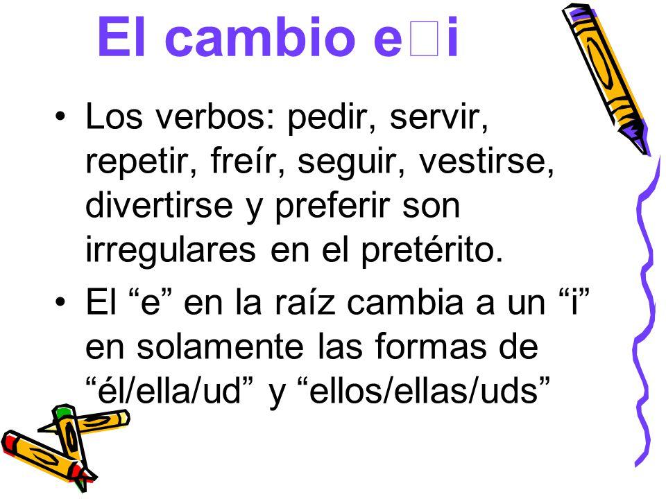 El cambio ei Los verbos: pedir, servir, repetir, freír, seguir, vestirse, divertirse y preferir son irregulares en el pretérito.
