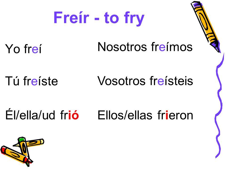 Freír - to fry Nosotros freímos Yo freí Vosotros freísteis Tú freíste