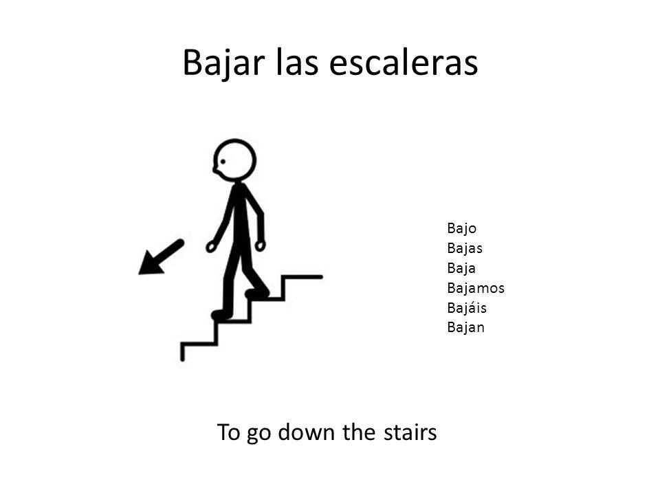 Bajar las escaleras To go down the stairs Bajo Bajas Baja Bajamos