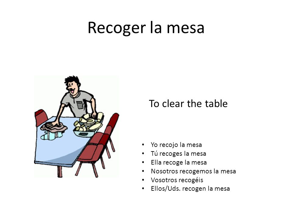 Recoger la mesa To clear the table Yo recojo la mesa