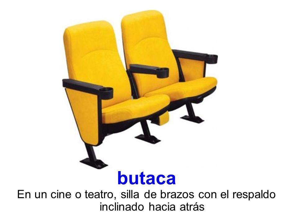 butaca En un cine o teatro, silla de brazos con el respaldo inclinado hacia atrás