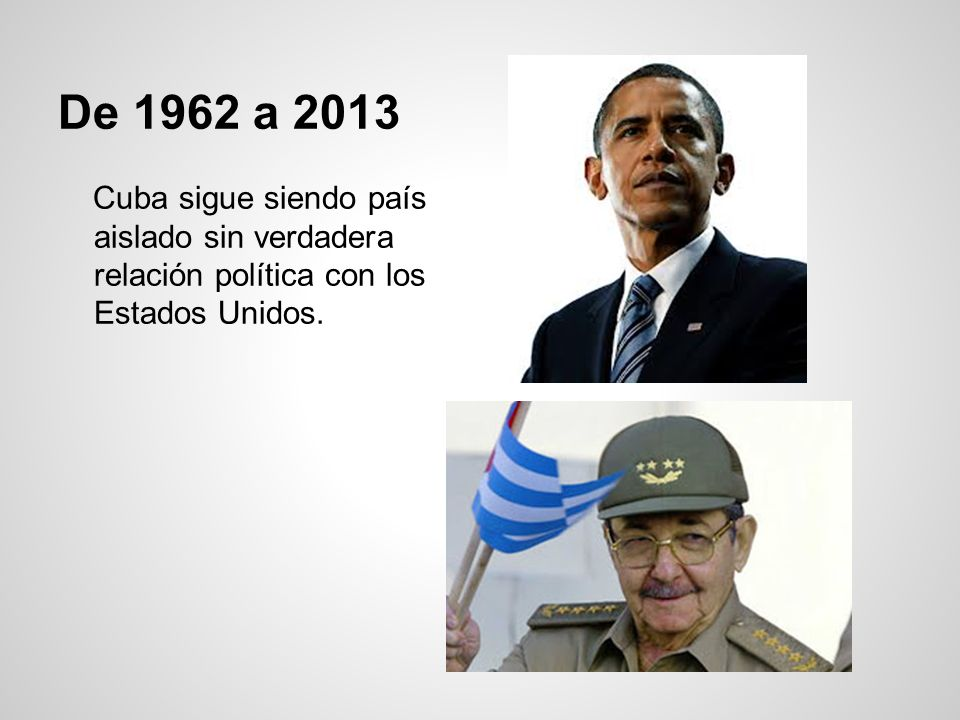 De 1962 a 2013 Cuba sigue siendo país aislado sin verdadera relación política con los Estados Unidos.