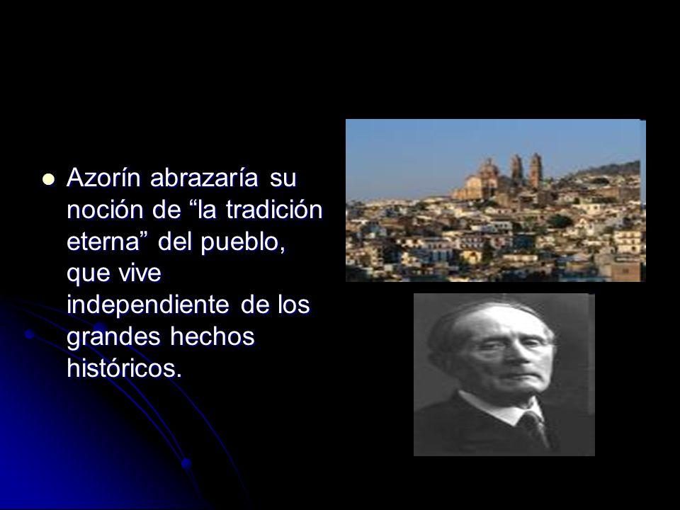 Azorín abrazaría su noción de la tradición eterna del pueblo, que vive independiente de los grandes hechos históricos.
