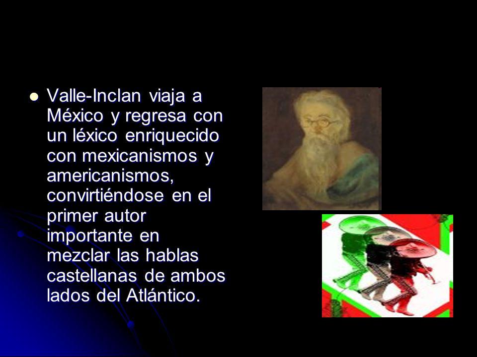 Valle-Inclan viaja a México y regresa con un léxico enriquecido con mexicanismos y americanismos, convirtiéndose en el primer autor importante en mezclar las hablas castellanas de ambos lados del Atlántico.