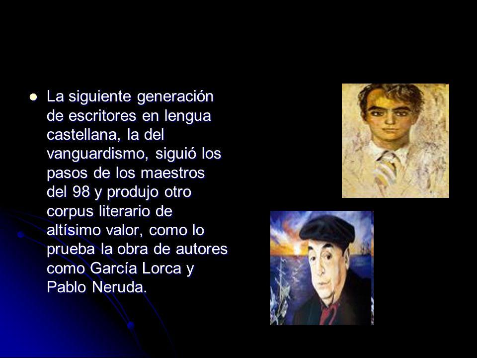 La siguiente generación de escritores en lengua castellana, la del vanguardismo, siguió los pasos de los maestros del 98 y produjo otro corpus literario de altísimo valor, como lo prueba la obra de autores como García Lorca y Pablo Neruda.