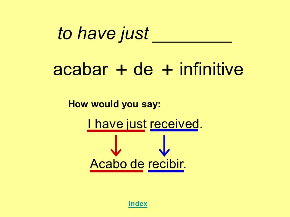 + + to have just ________ acabar de infinitive I have just received.