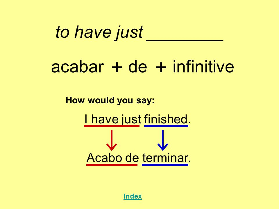 + + to have just ________ acabar de infinitive I have just finished.