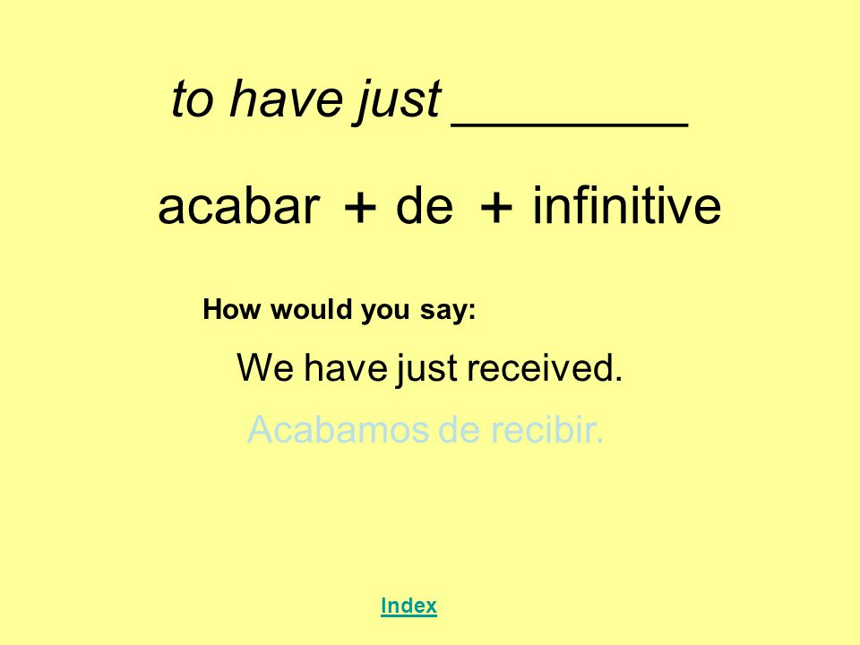 + + to have just ________ acabar de infinitive We have just received.
