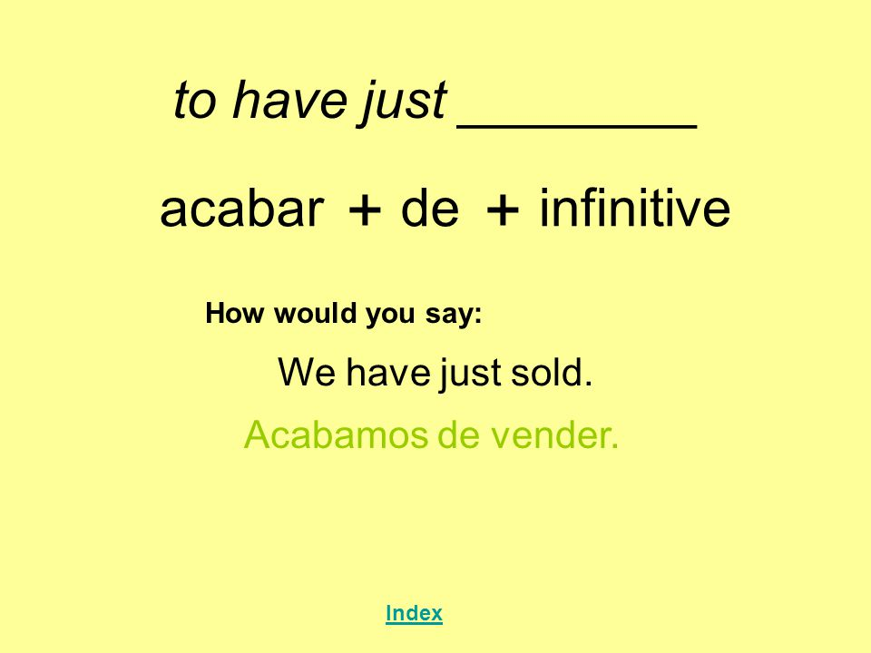 + + to have just ________ acabar de infinitive We have just sold.