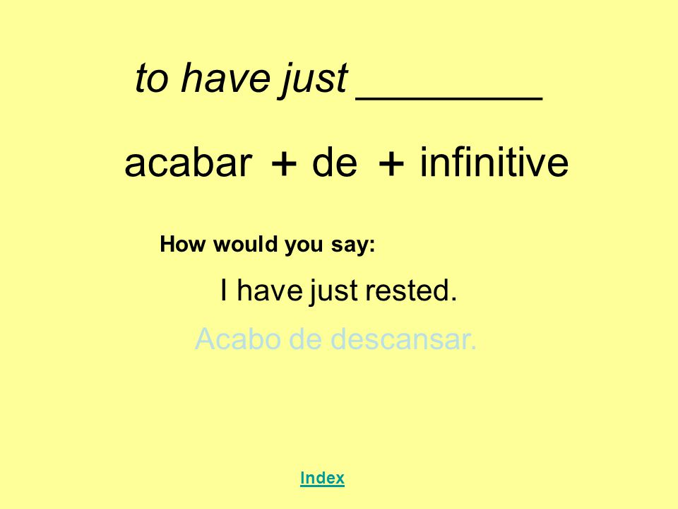+ + to have just ________ acabar de infinitive I have just rested.