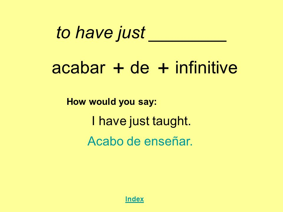 + + to have just ________ acabar de infinitive I have just taught.