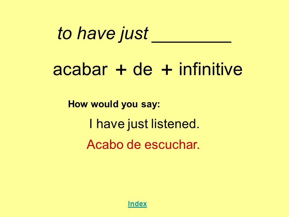 + + to have just ________ acabar de infinitive I have just listened.