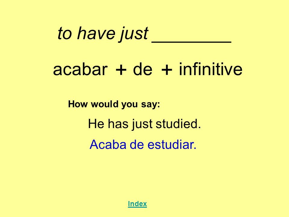 + + to have just ________ acabar de infinitive He has just studied.