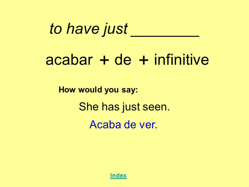 + + to have just ________ acabar de infinitive She has just seen.