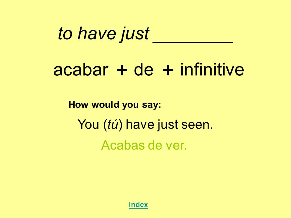 + + to have just ________ acabar de infinitive