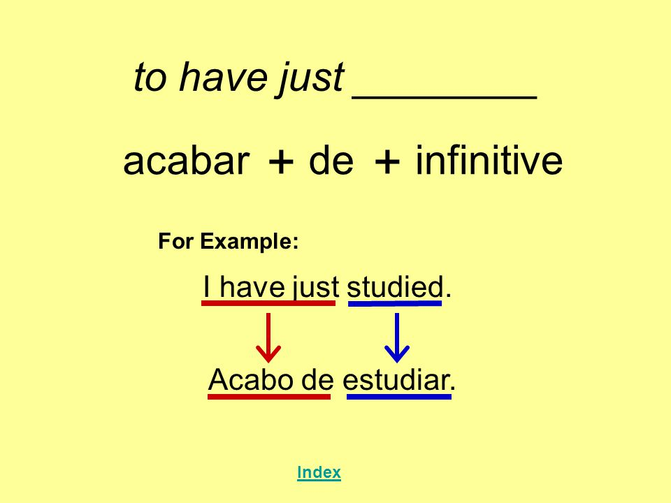 + + to have just ________ acabar de infinitive I have just studied.