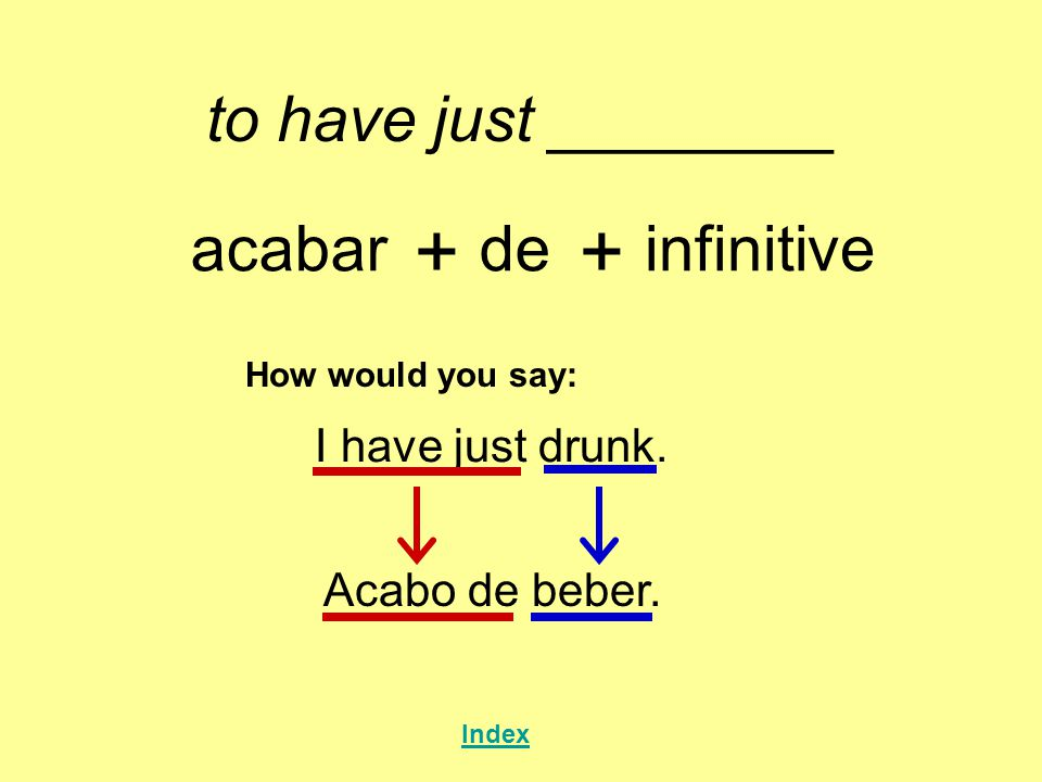 + + to have just ________ acabar de infinitive I have just drunk.