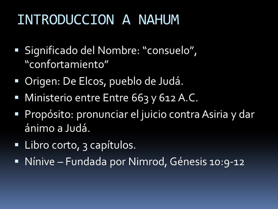 INTRODUCCION A NAHUM Significado del Nombre: consuelo , confortamiento Origen: De Elcos, pueblo de Judá.