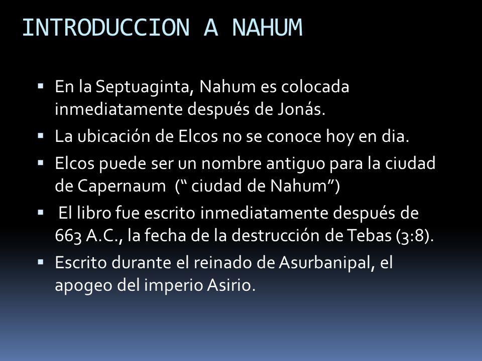 INTRODUCCION A NAHUM En la Septuaginta, Nahum es colocada inmediatamente después de Jonás. La ubicación de Elcos no se conoce hoy en dia.