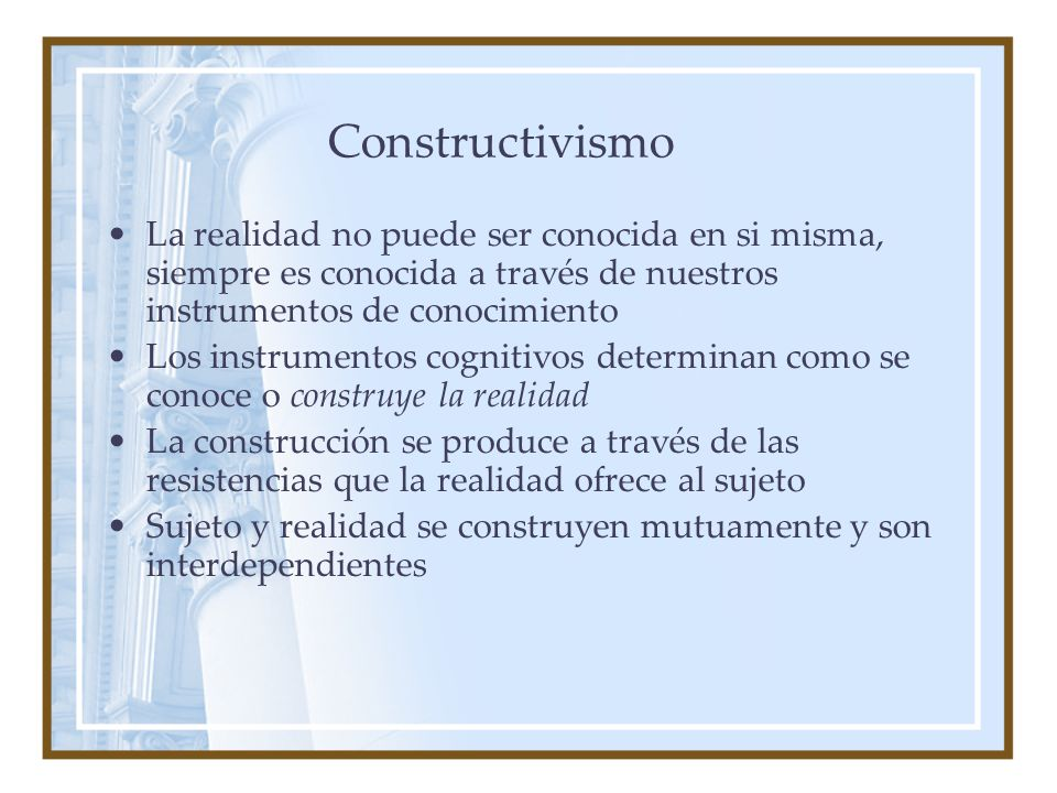 Constructivismo La realidad no puede ser conocida en si misma, siempre es conocida a través de nuestros instrumentos de conocimiento.