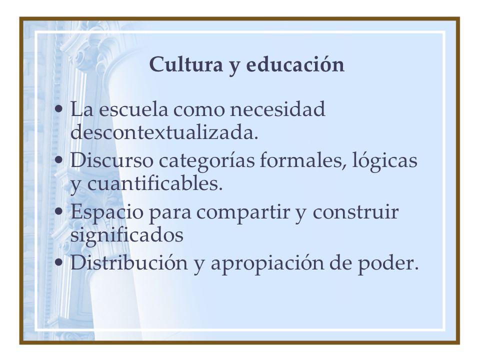 Cultura y educación La escuela como necesidad descontextualizada. Discurso categorías formales, lógicas y cuantificables.