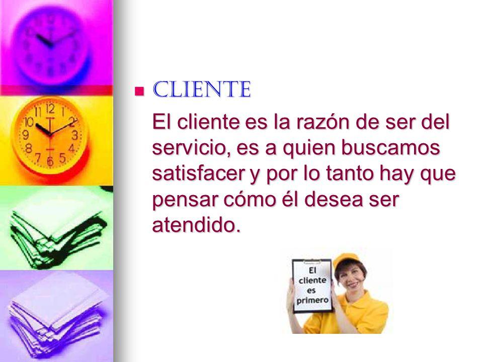 Cliente El cliente es la razón de ser del servicio, es a quien buscamos satisfacer y por lo tanto hay que pensar cómo él desea ser atendido.