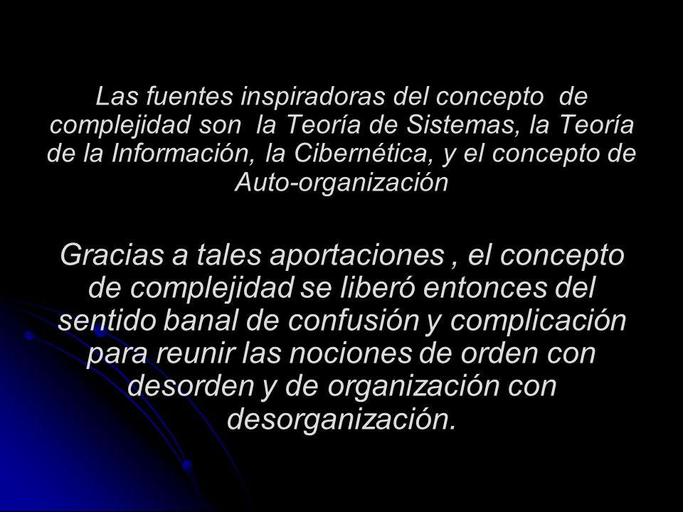 Las fuentes inspiradoras del concepto de complejidad son la Teoría de Sistemas, la Teoría de la Información, la Cibernética, y el concepto de Auto-organización