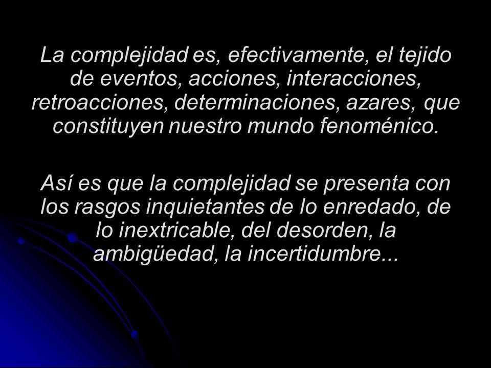 La complejidad es, efectivamente, el tejido de eventos, acciones, interacciones, retroacciones, determinaciones, azares, que constituyen nuestro mundo fenoménico.