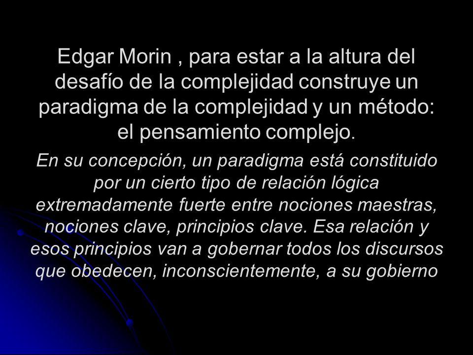 Edgar Morin , para estar a la altura del desafío de la complejidad construye un paradigma de la complejidad y un método: el pensamiento complejo.
