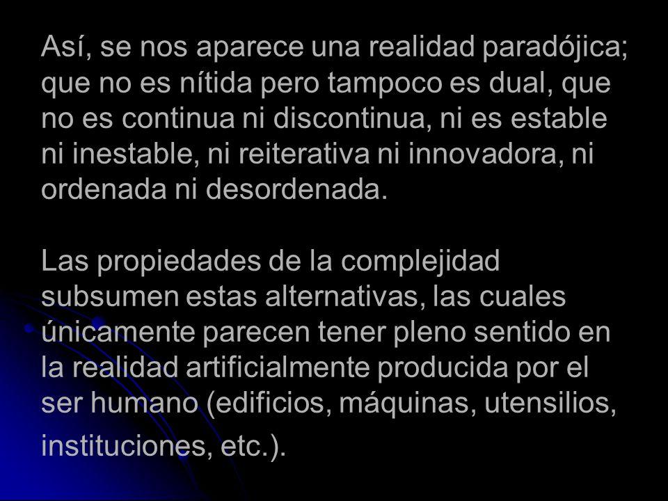 Así, se nos aparece una realidad paradójica; que no es nítida pero tampoco es dual, que no es continua ni discontinua, ni es estable ni inestable, ni reiterativa ni innovadora, ni ordenada ni desordenada.