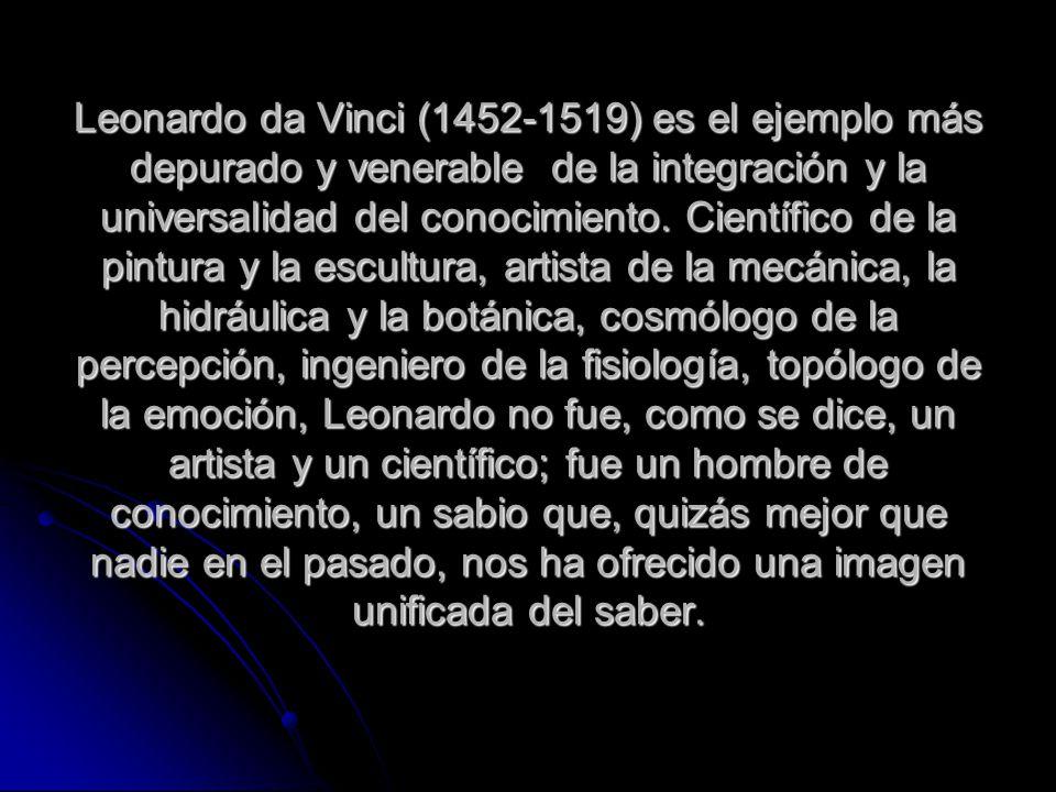 Leonardo da Vinci (1452-1519) es el ejemplo más depurado y venerable de la integración y la universalidad del conocimiento.