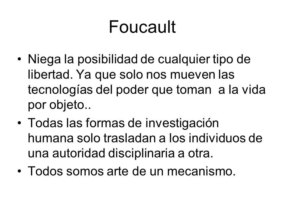 Foucault Niega la posibilidad de cualquier tipo de libertad. Ya que solo nos mueven las tecnologías del poder que toman a la vida por objeto..