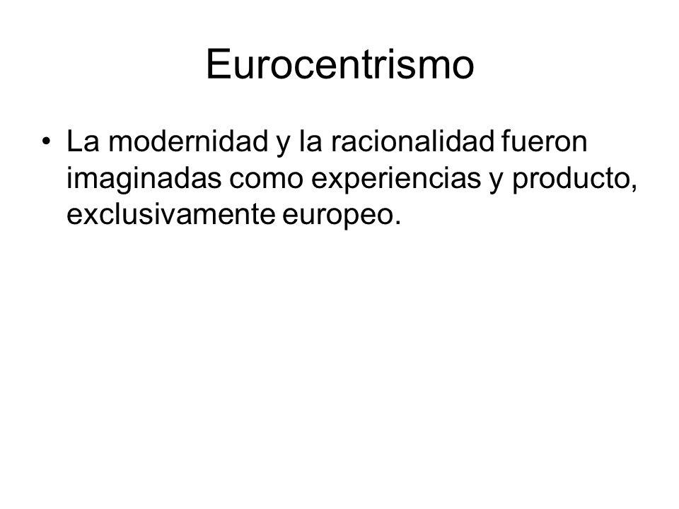 Eurocentrismo La modernidad y la racionalidad fueron imaginadas como experiencias y producto, exclusivamente europeo.